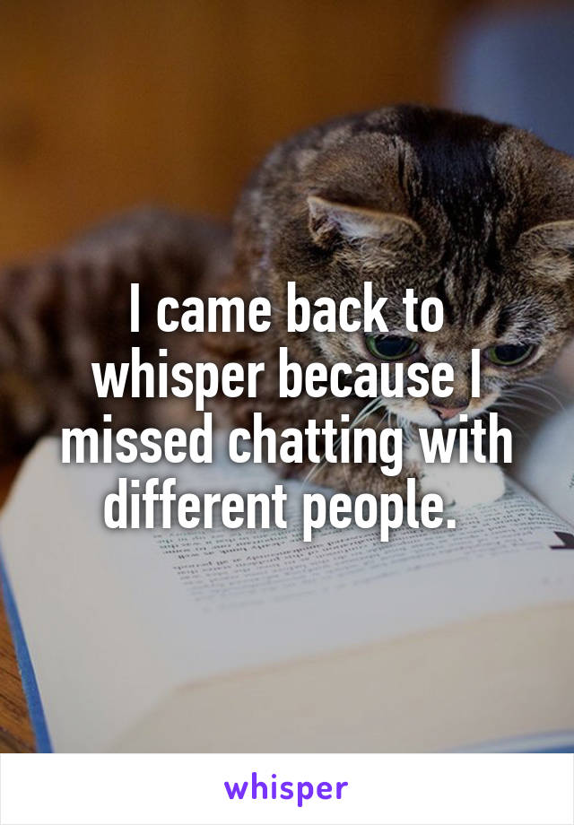 I came back to whisper because I missed chatting with different people.