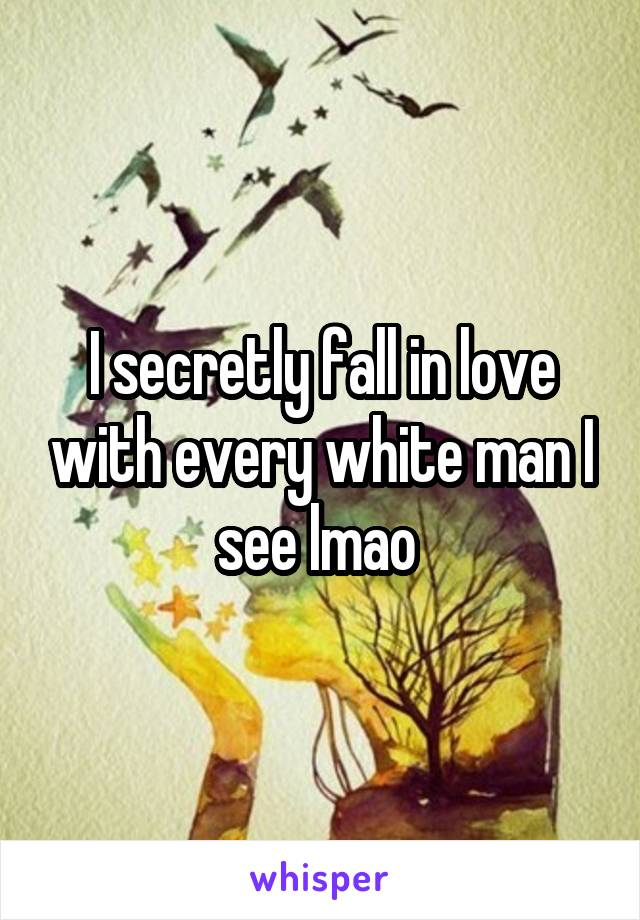 I secretly fall in love with every white man I see lmao
