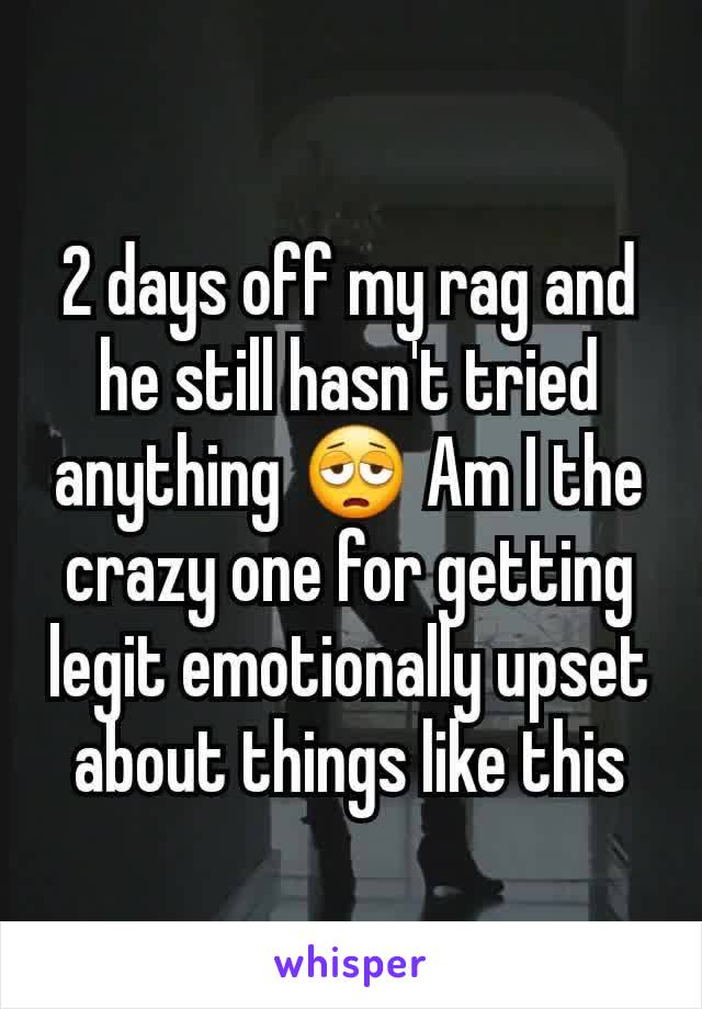 2 days off my rag and he still hasn't tried anything 😩 Am I the crazy one for getting legit emotionally upset about things like this