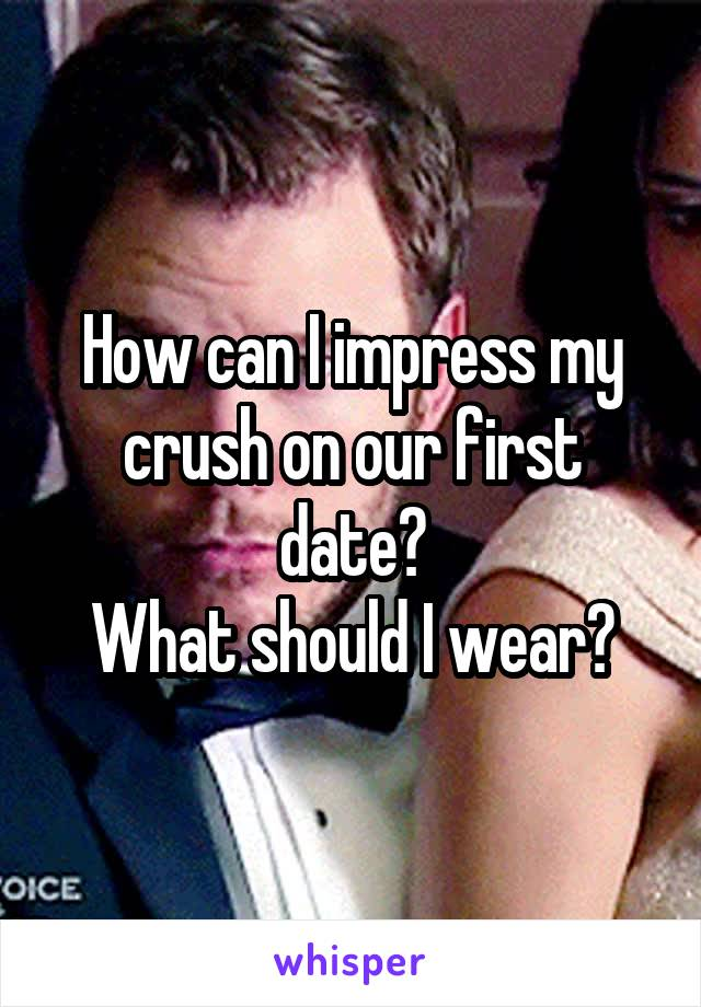 How can I impress my crush on our first date? What should I wear?