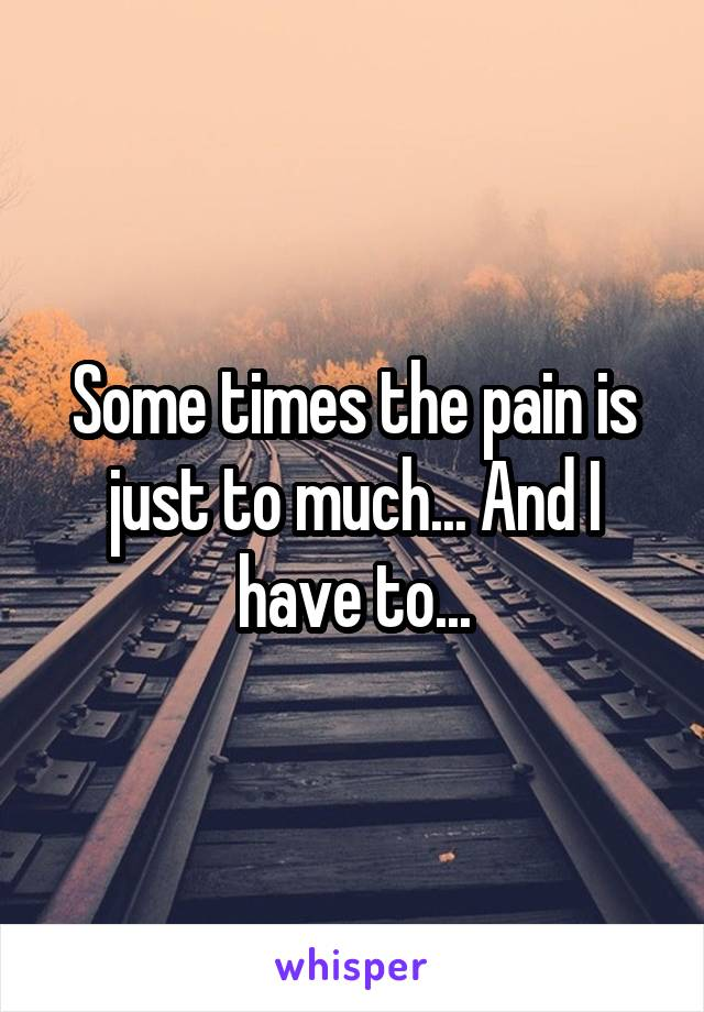 Some times the pain is just to much... And I have to...