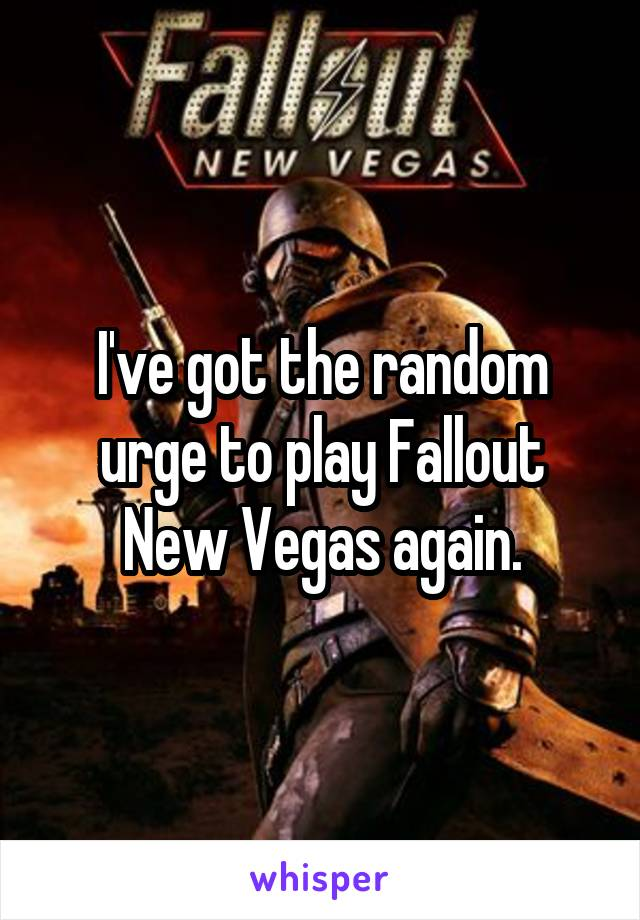I've got the random urge to play Fallout New Vegas again.
