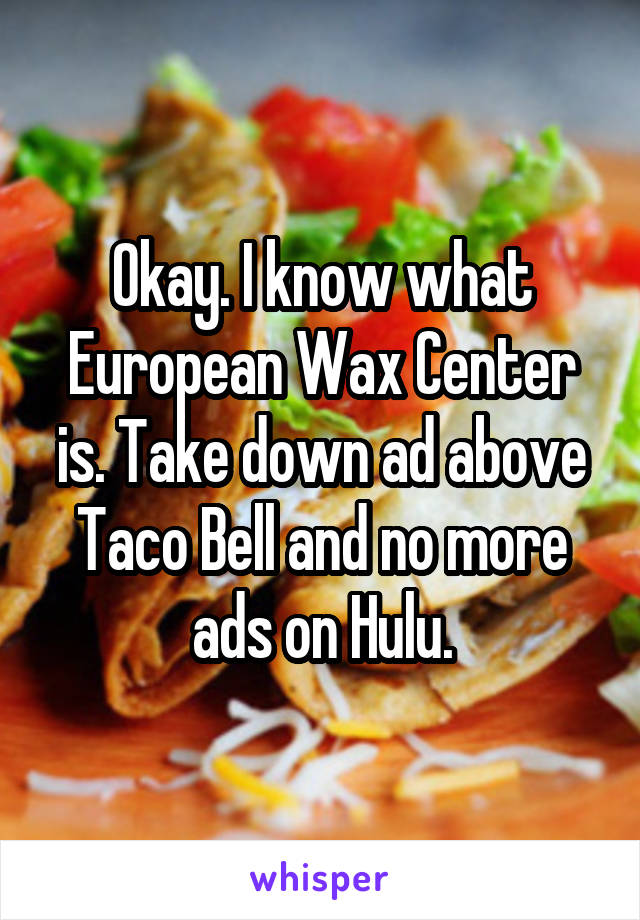Okay. I know what European Wax Center is. Take down ad above Taco Bell and no more ads on Hulu.