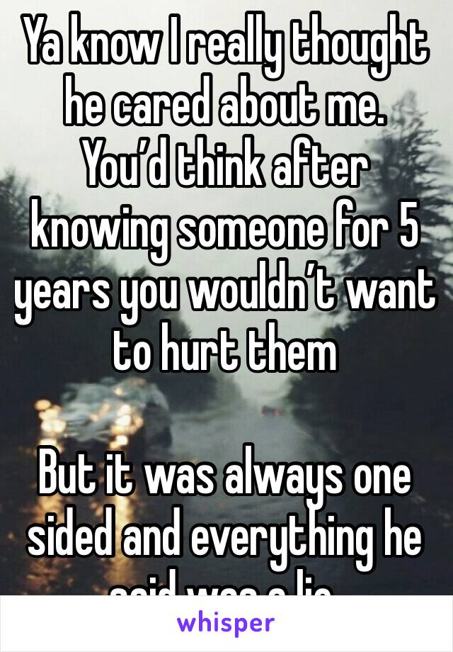 Ya know I really thought he cared about me. You'd think after knowing someone for 5 years you wouldn't want to hurt them  But it was always one sided and everything he said was a lie.