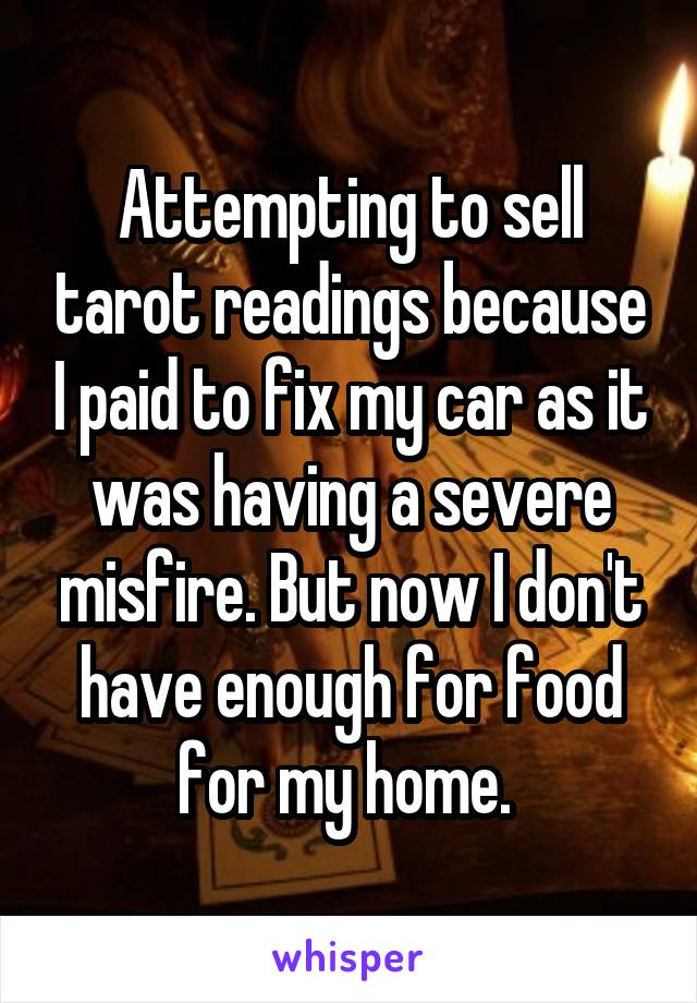 Attempting to sell tarot readings because I paid to fix my car as it was having a severe misfire. But now I don't have enough for food for my home.