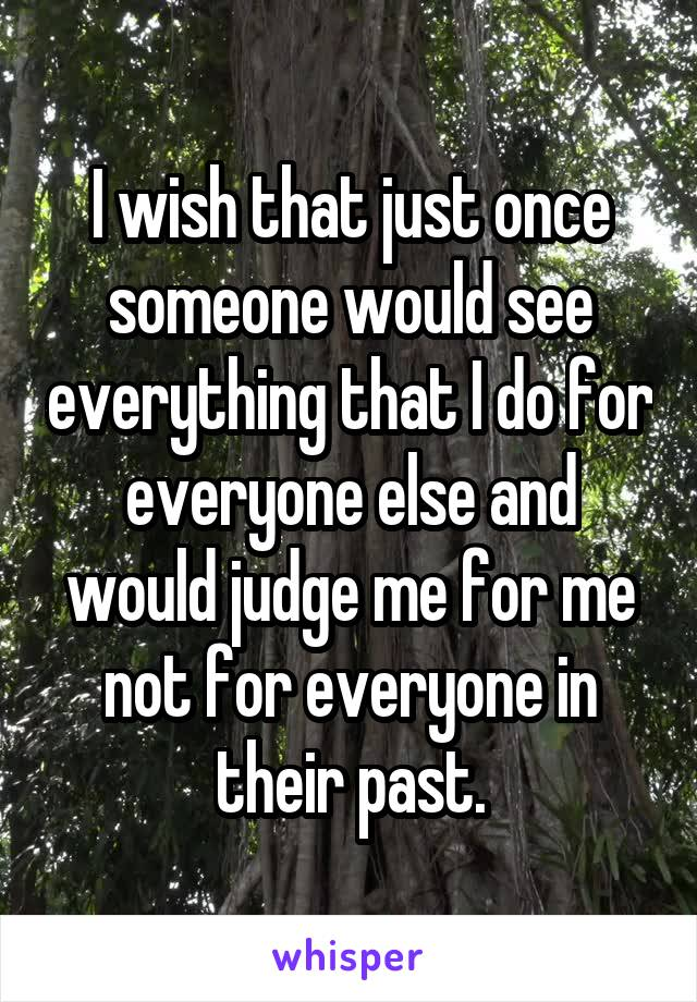 I wish that just once someone would see everything that I do for everyone else and would judge me for me not for everyone in their past.