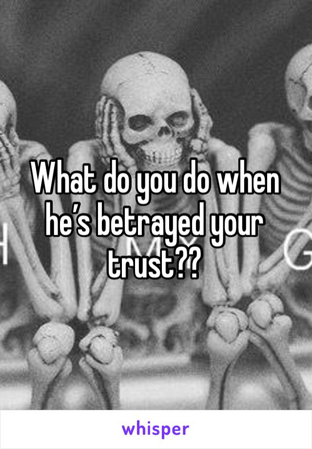 What do you do when he's betrayed your trust??