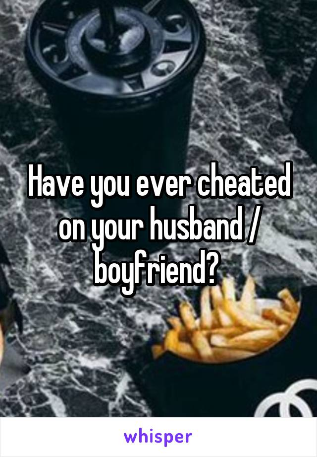 Have you ever cheated on your husband / boyfriend?