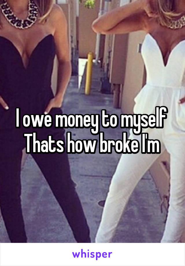 I owe money to myself  Thats how broke I'm