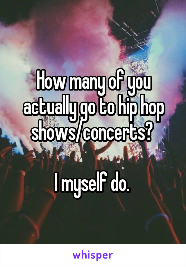 How many of you actually go to hip hop shows/concerts?   I myself do.