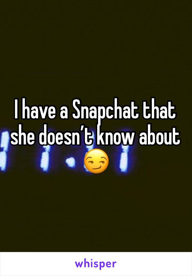 I have a Snapchat that she doesn't know about 😏