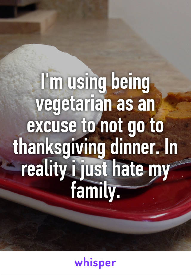 I'm using being vegetarian as an excuse to not go to thanksgiving dinner. In reality i just hate my family.