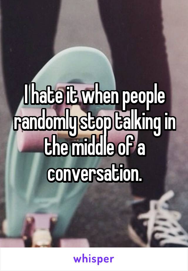 I hate it when people randomly stop talking in the middle of a conversation.