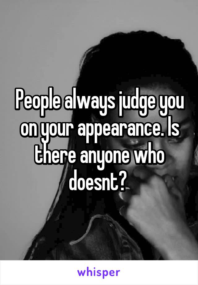 People always judge you on your appearance. Is there anyone who doesnt?