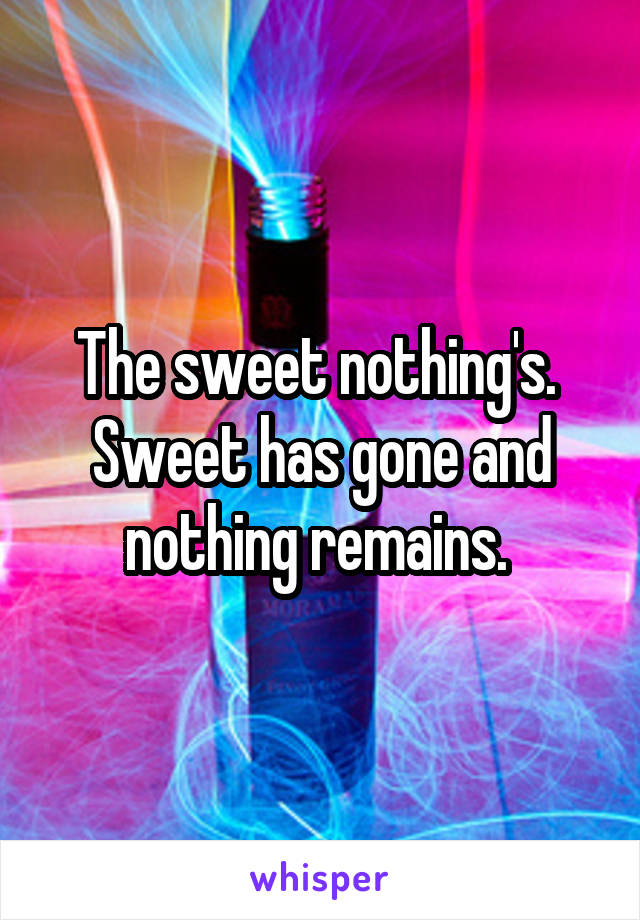 The sweet nothing's.  Sweet has gone and nothing remains.
