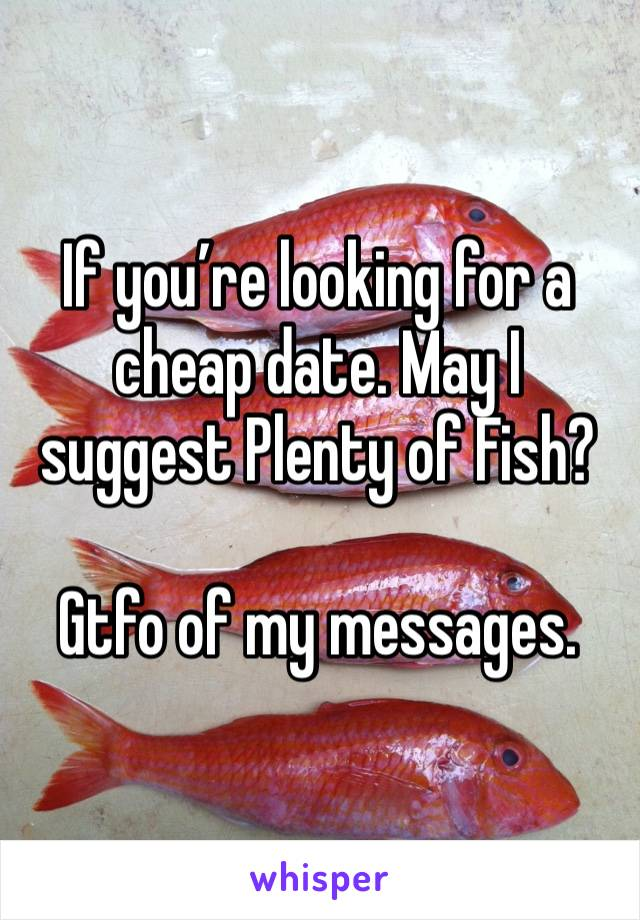 If you're looking for a cheap date. May I suggest Plenty of Fish?   Gtfo of my messages.