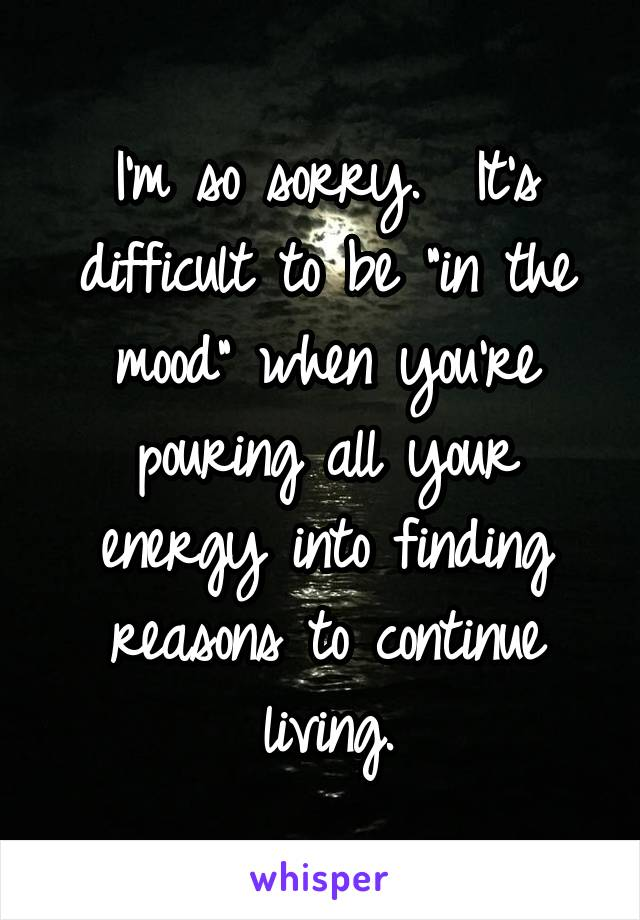 """I'm so sorry.  It's difficult to be """"in the mood"""" when you're pouring all your energy into finding reasons to continue living."""