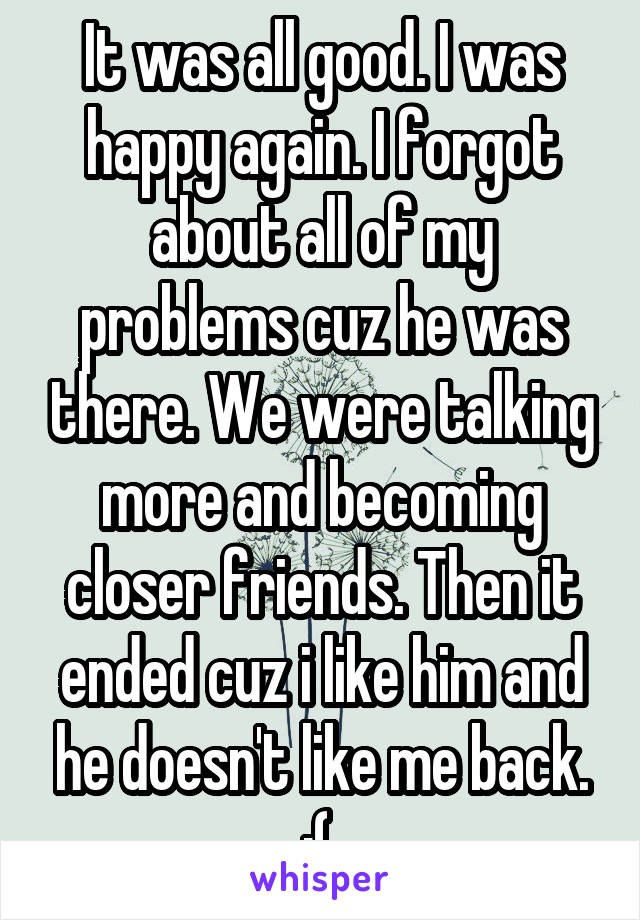 It was all good. I was happy again. I forgot about all of my problems cuz he was there. We were talking more and becoming closer friends. Then it ended cuz i like him and he doesn't like me back. :(