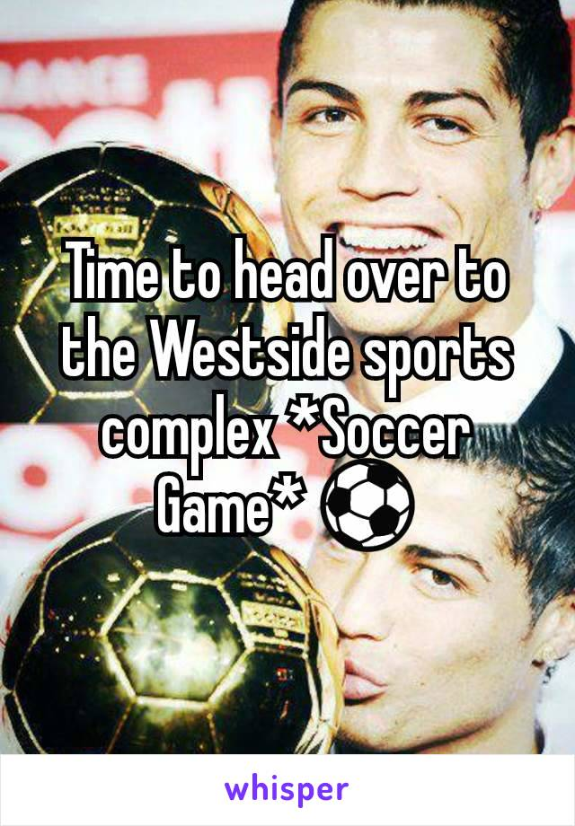 Time to head over to the Westside sports complex *Soccer Game* ⚽