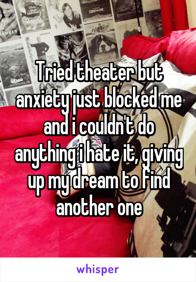 Tried theater but anxiety just blocked me and i couldn't do anything i hate it, giving up my dream to find another one