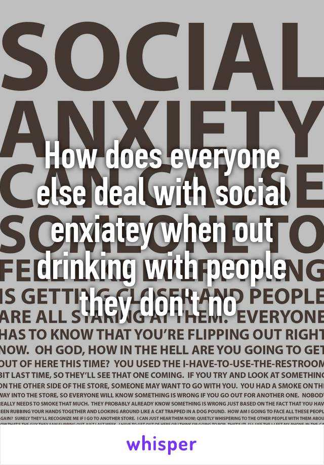 How does everyone else deal with social enxiatey when out drinking with people they don't no