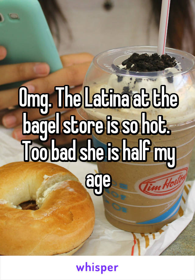 Omg. The Latina at the bagel store is so hot.  Too bad she is half my age