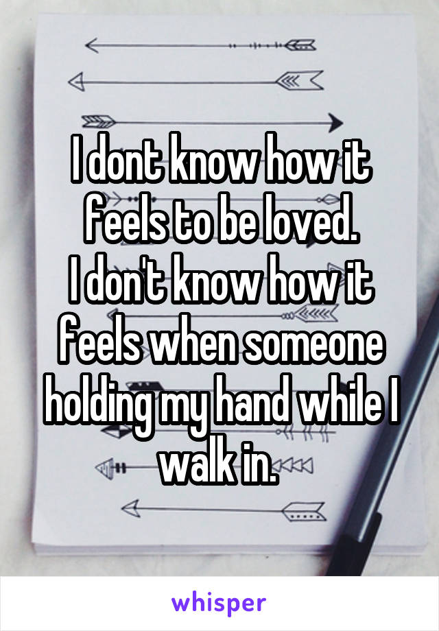 I dont know how it feels to be loved. I don't know how it feels when someone holding my hand while I walk in.