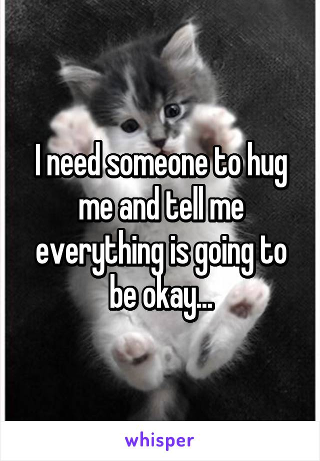 I need someone to hug me and tell me everything is going to be okay...
