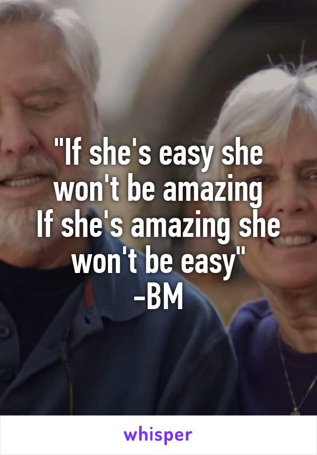 """""""If she's easy she won't be amazing If she's amazing she won't be easy"""" -BM"""