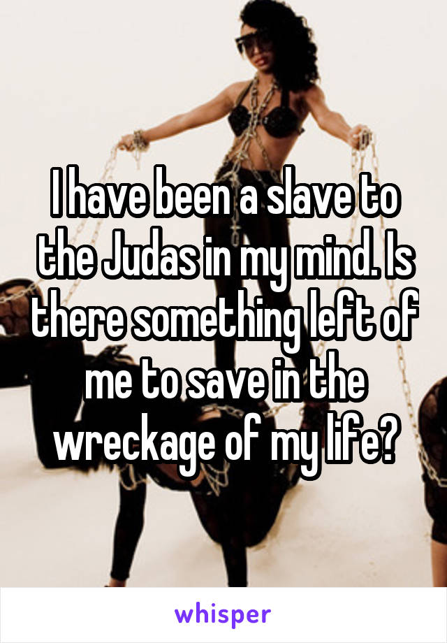 I have been a slave to the Judas in my mind. Is there something left of me to save in the wreckage of my life?