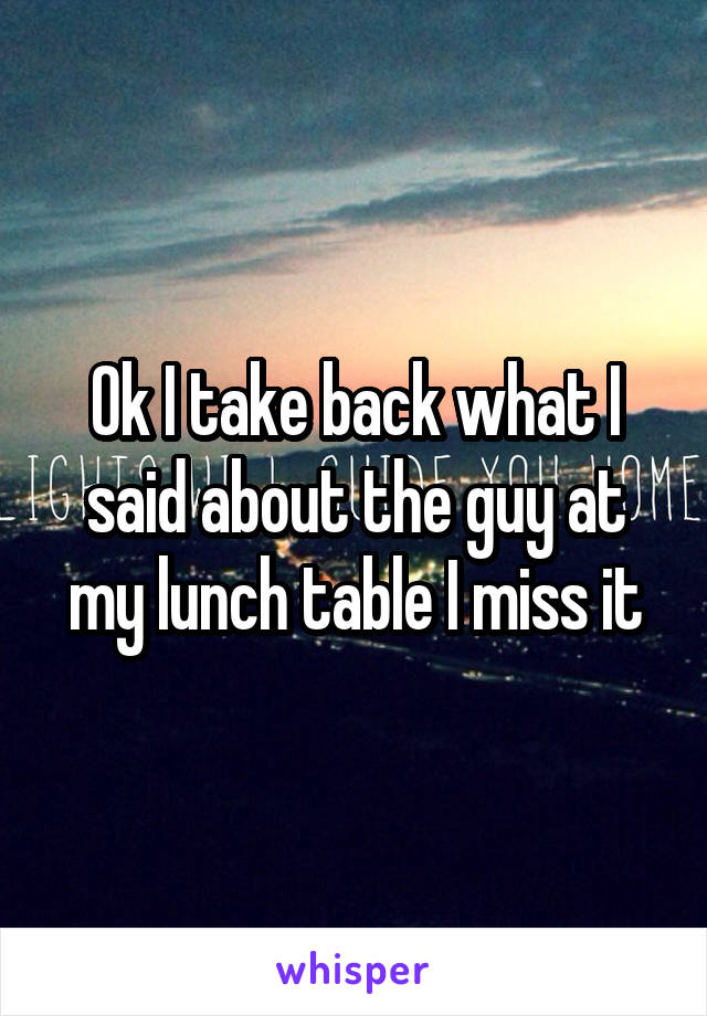 Ok I take back what I said about the guy at my lunch table I miss it