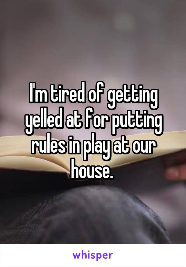 I'm tired of getting yelled at for putting rules in play at our house.