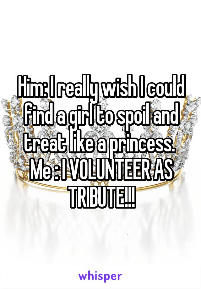 Him: I really wish I could find a girl to spoil and treat like a princess.  Me : I VOLUNTEER AS TRIBUTE!!!