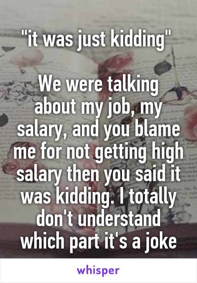 """it was just kidding""   We were talking about my job, my salary, and you blame me for not getting high salary then you said it was kidding. I totally don't understand which part it's a joke"