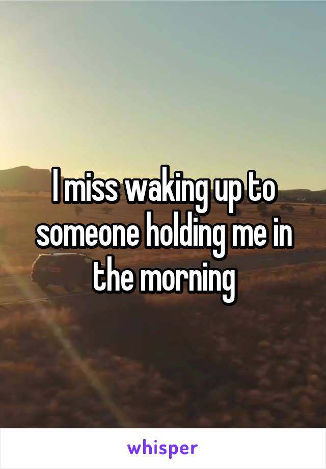 I miss waking up to someone holding me in the morning