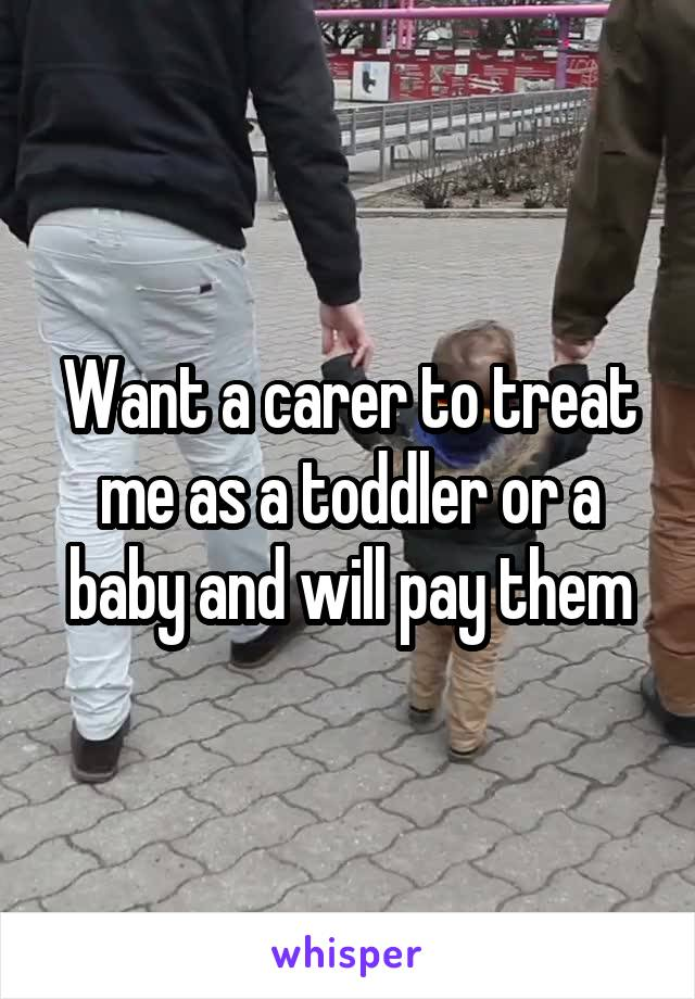 Want a carer to treat me as a toddler or a baby and will pay them