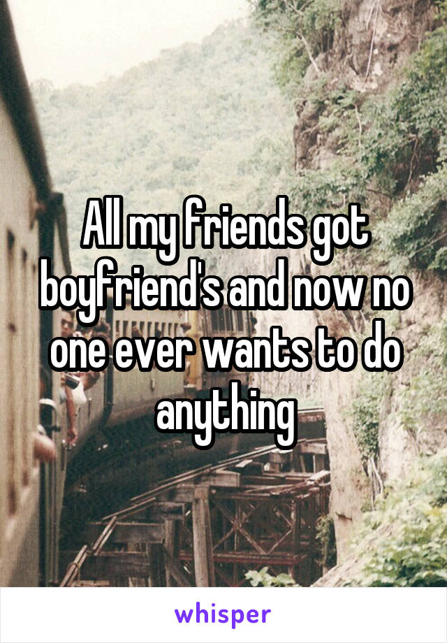 All my friends got boyfriend's and now no one ever wants to do anything