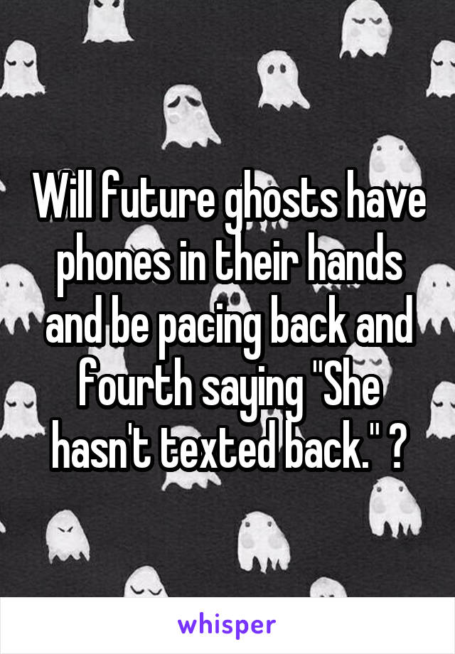 """Will future ghosts have phones in their hands and be pacing back and fourth saying """"She hasn't texted back."""" ?"""
