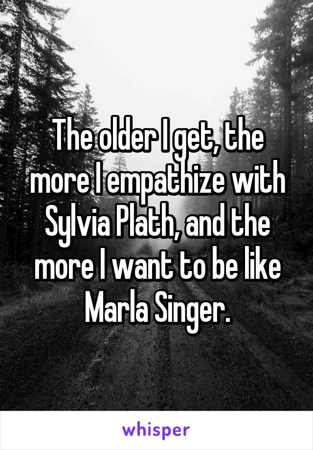 The older I get, the more I empathize with Sylvia Plath, and the more I want to be like Marla Singer.