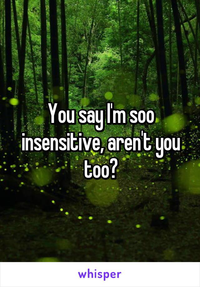 You say I'm soo insensitive, aren't you too?