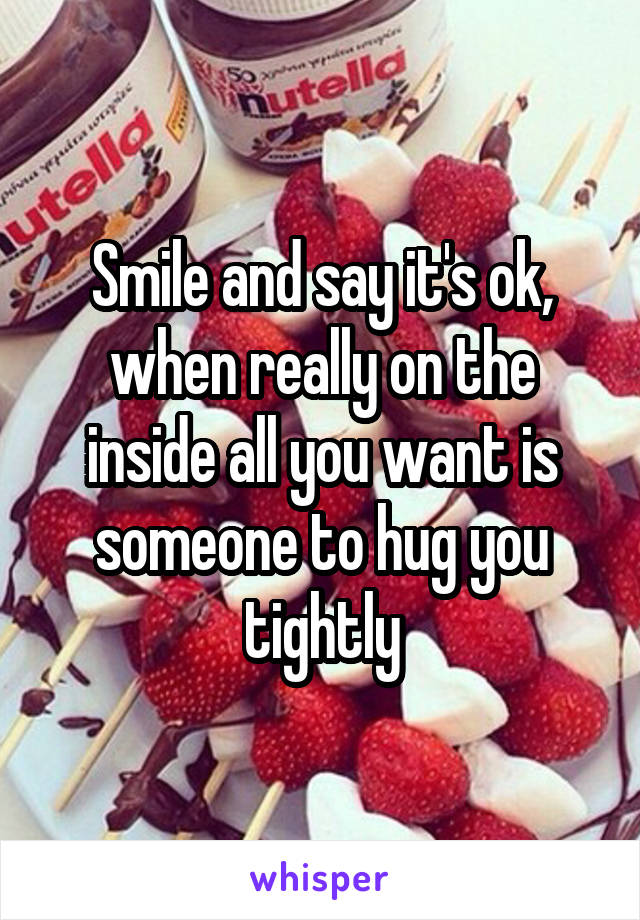 Smile and say it's ok, when really on the inside all you want is someone to hug you tightly