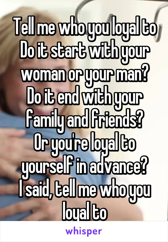 Tell me who you loyal to Do it start with your woman or your man? Do it end with your family and friends? Or you're loyal to yourself in advance? I said, tell me who you loyal to