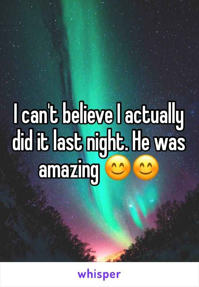 I can't believe I actually did it last night. He was amazing 😊😊