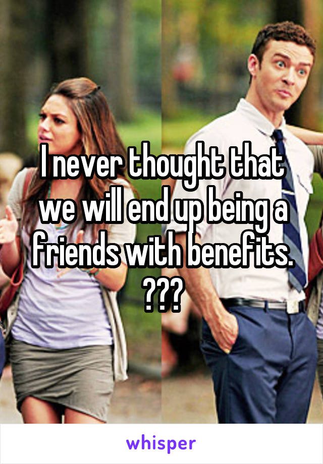 I never thought that we will end up being a friends with benefits. 😔😔😔