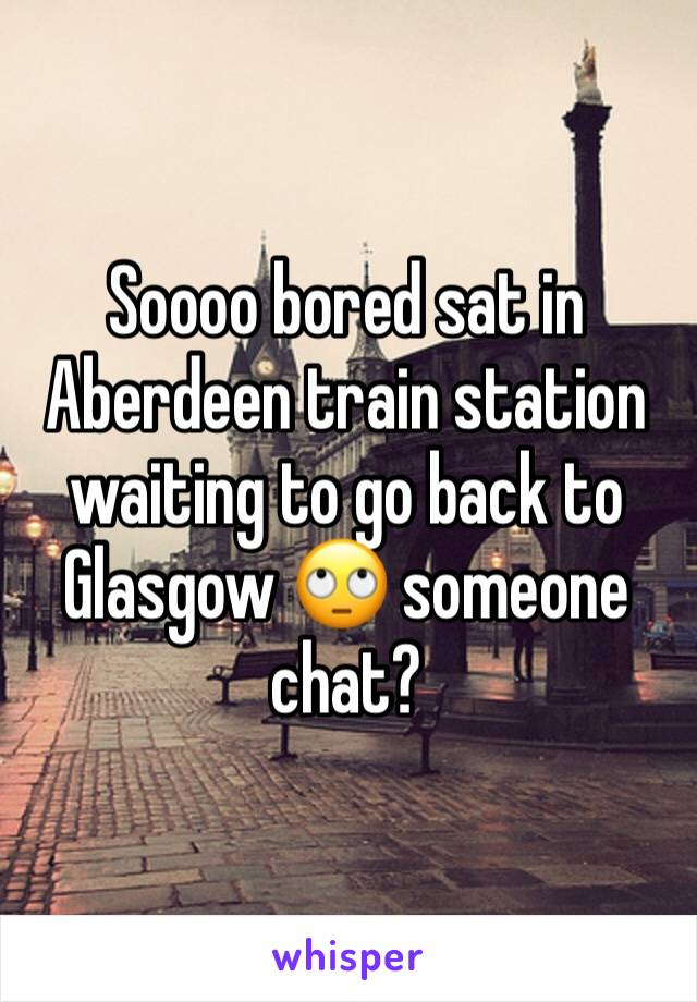 Soooo bored sat in Aberdeen train station waiting to go back to Glasgow 🙄 someone chat?