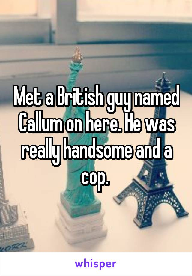 Met a British guy named Callum on here. He was really handsome and a cop.