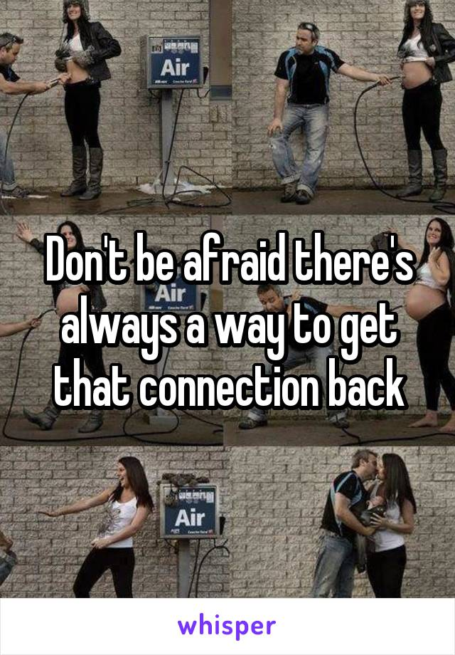 Don't be afraid there's always a way to get that connection back