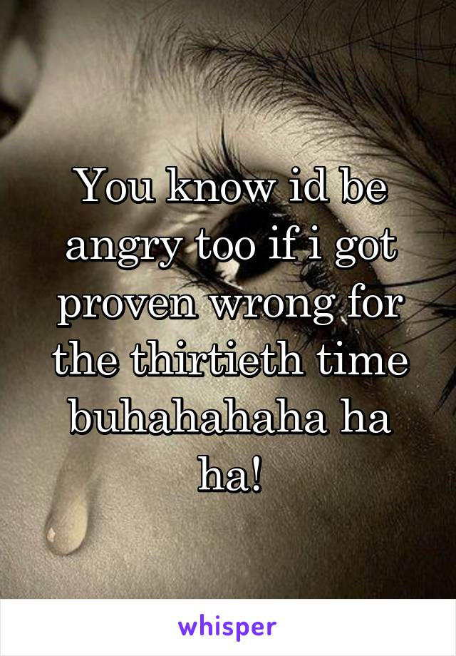 You know id be angry too if i got proven wrong for the thirtieth time buhahahaha ha ha!