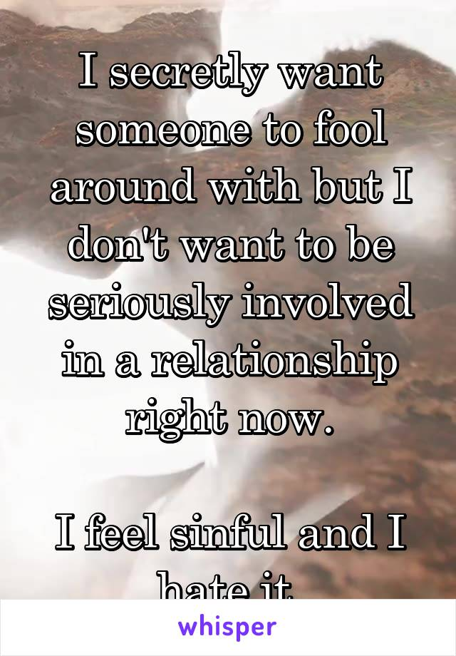 I secretly want someone to fool around with but I don't want to be seriously involved in a relationship right now.  I feel sinful and I hate it.