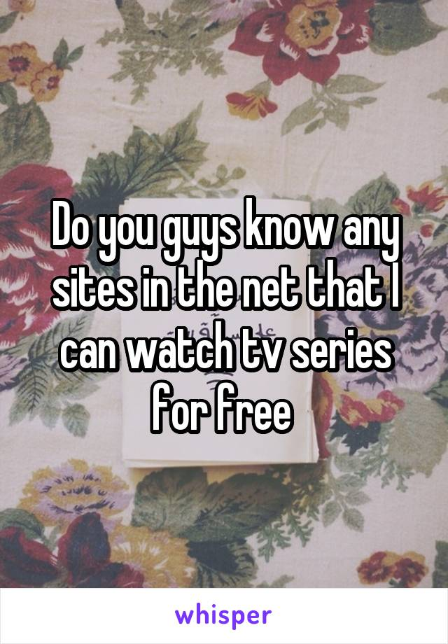 Do you guys know any sites in the net that I can watch tv series for free